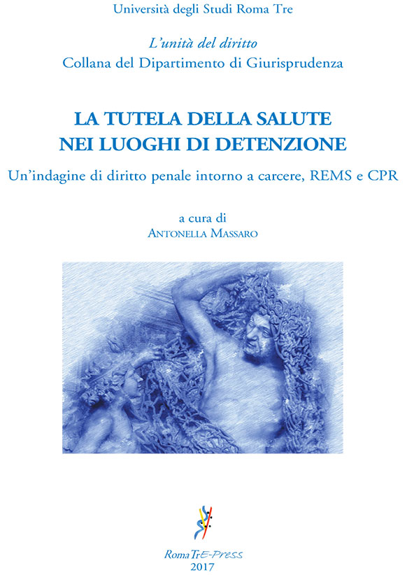 La tutela della salute nei luoghi di detenzione. Un'indagine di diritto penale intorno a carcere, REMS e CPR